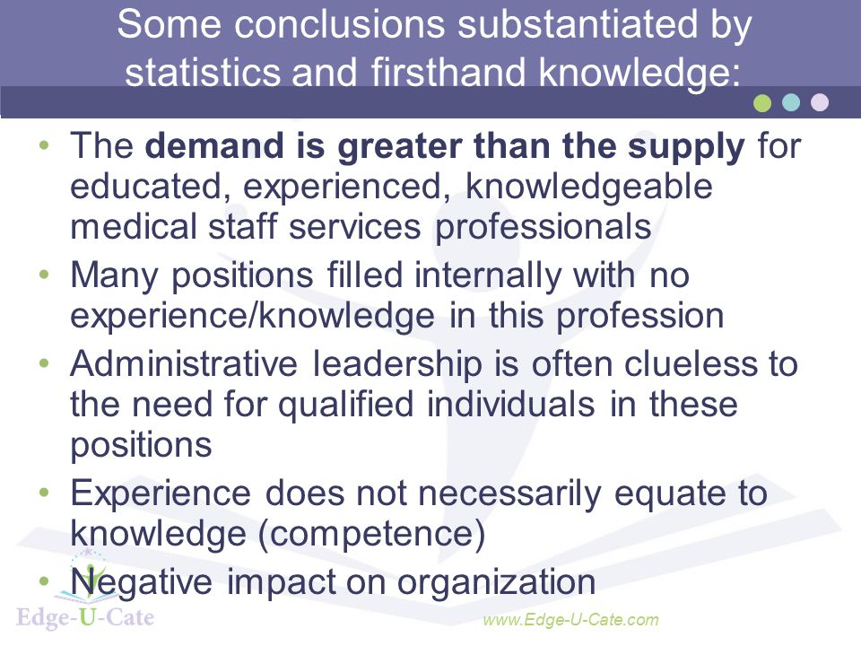www.Edge-U-Cate.com Some conclusions substantiated by statistics and firsthand knowledge: The demand is greater than the supply for educated, experienced, knowledgeable medical staff services professionals Many positions filled internally with no experience/knowledge in this profession Administrative leadership is often clueless to the need for qualified individuals in these positions Experience does not necessarily equate to knowledge (competence) Negative impact on organization