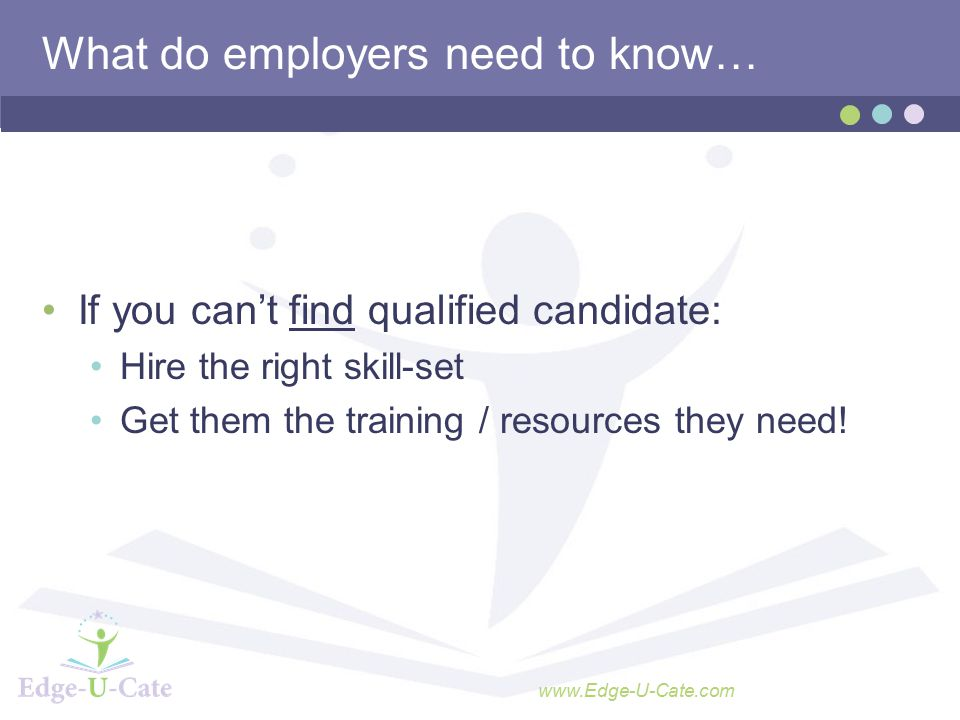 www.Edge-U-Cate.com What do employers need to know… If you can't find qualified candidate: Hire the right skill-set Get them the training / resources they need!