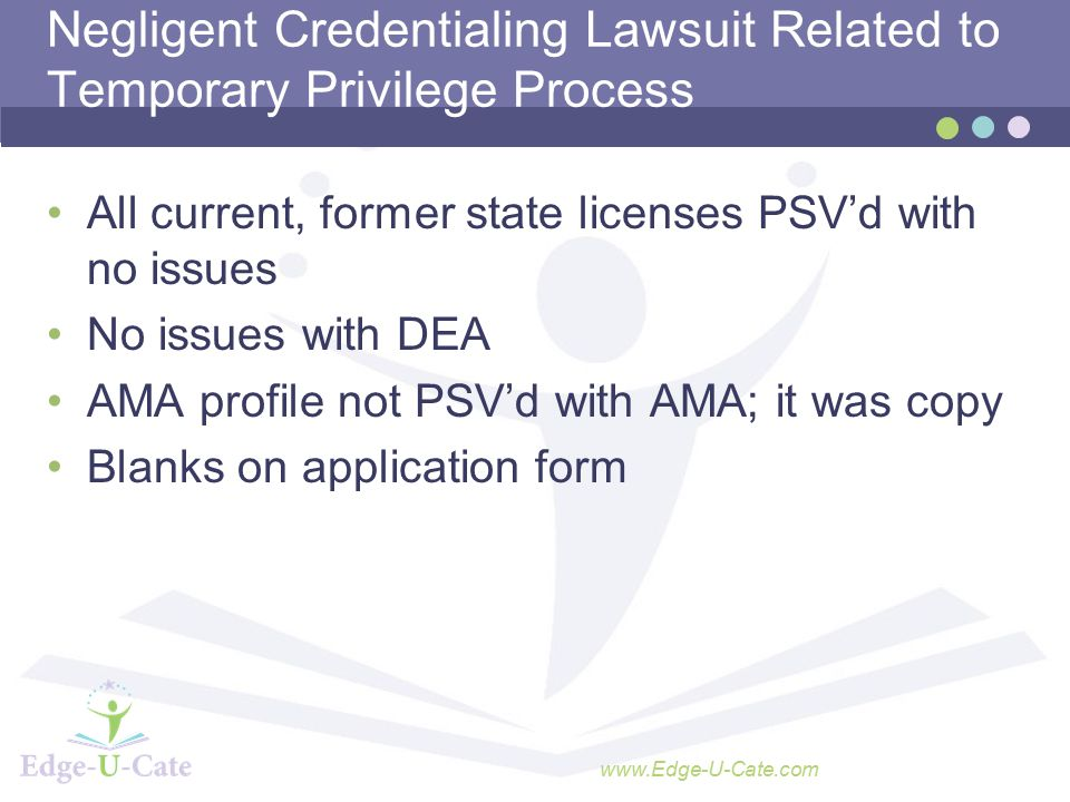 www.Edge-U-Cate.com Negligent Credentialing Lawsuit Related to Temporary Privilege Process All current, former state licenses PSV'd with no issues No issues with DEA AMA profile not PSV'd with AMA; it was copy Blanks on application form