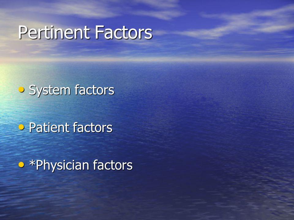 Pertinent Factors System factors System factors Patient factors Patient factors *Physician factors *Physician factors