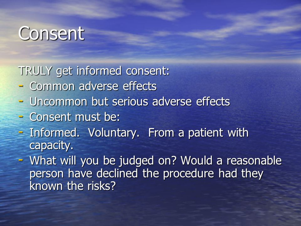 Consent TRULY get informed consent: - Common adverse effects - Uncommon but serious adverse effects - Consent must be: - Informed. Voluntary. From a p
