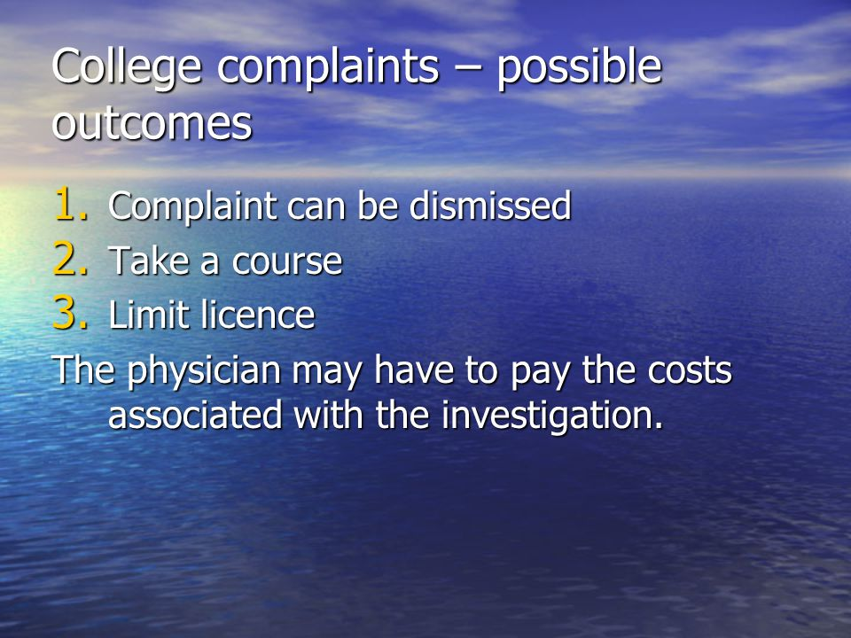 College complaints – possible outcomes 1. Complaint can be dismissed 2. Take a course 3. Limit licence The physician may have to pay the costs associa