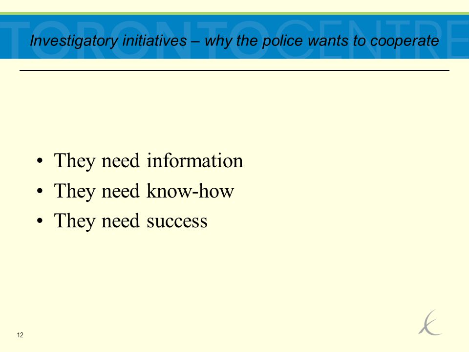 12 They need information They need know-how They need success Investigatory initiatives – why the police wants to cooperate