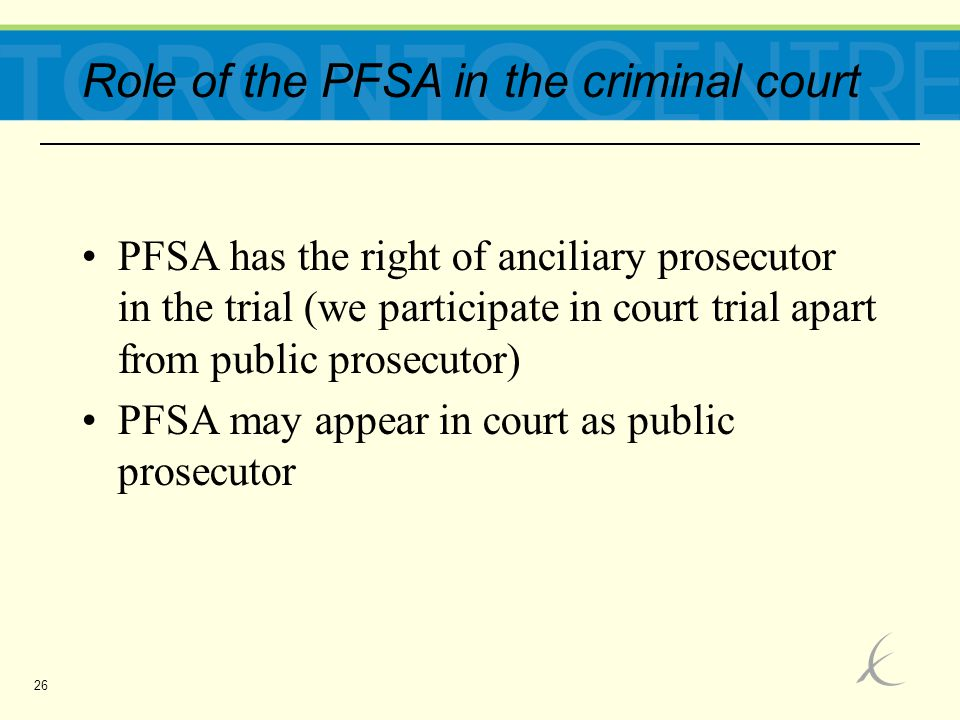 26 Role of the PFSA in the criminal court PFSA has the right of anciliary prosecutor in the trial (we participate in court trial apart from public prosecutor) PFSA may appear in court as public prosecutor