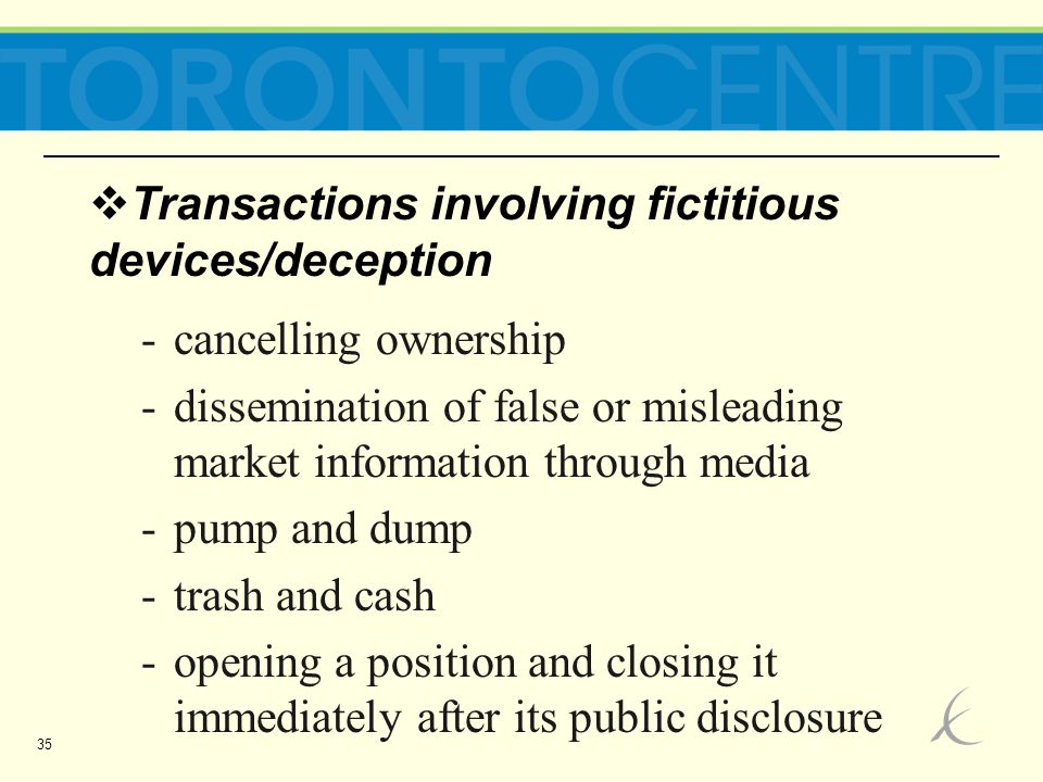 35  Transactions involving fictitious devices/deception -cancelling ownership -dissemination of false or misleading market information through media -pump and dump -trash and cash -opening a position and closing it immediately after its public disclosure