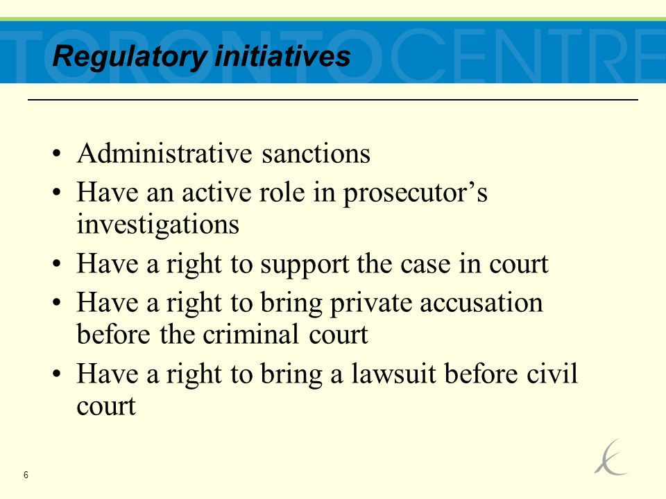 6 Regulatory initiatives Administrative sanctions Have an active role in prosecutor's investigations Have a right to support the case in court Have a right to bring private accusation before the criminal court Have a right to bring a lawsuit before civil court