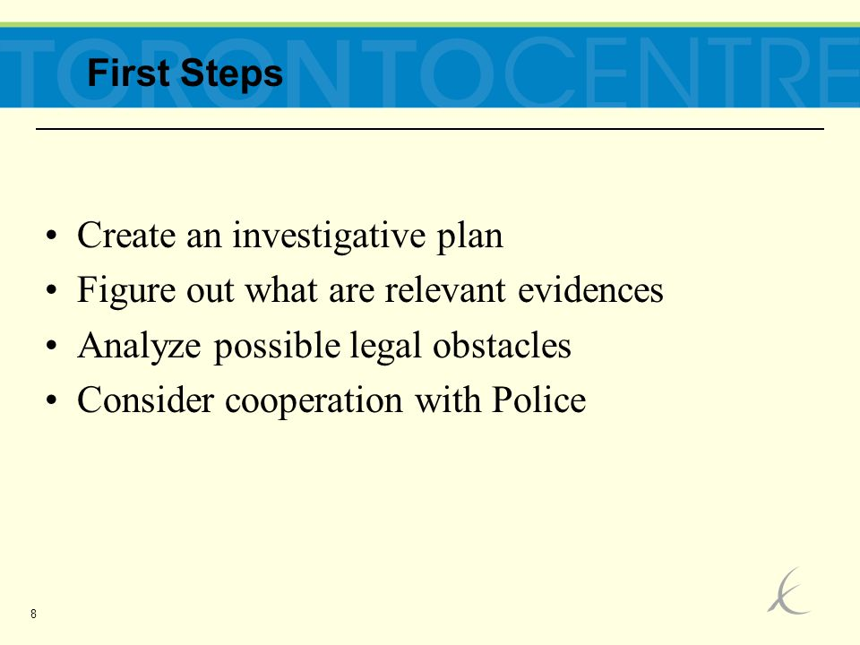 8 Create an investigative plan Figure out what are relevant evidences Analyze possible legal obstacles Consider cooperation with Police First Steps