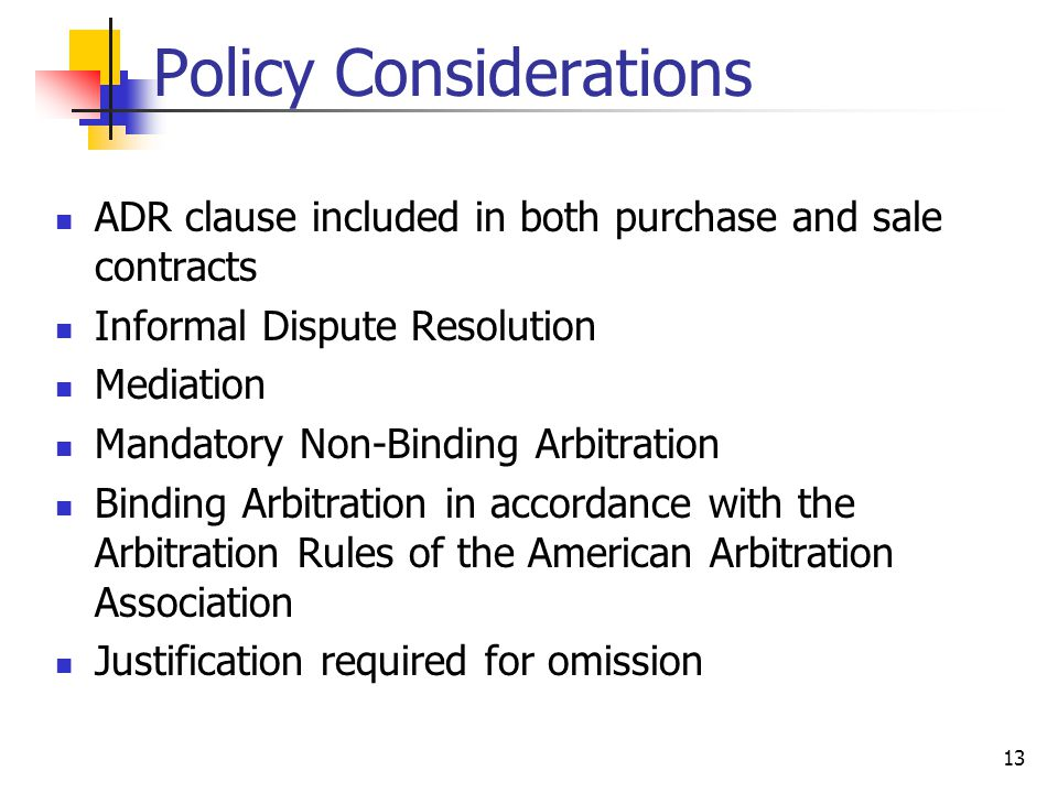 13 Policy Considerations ADR clause included in both purchase and sale contracts Informal Dispute Resolution Mediation Mandatory Non-Binding Arbitration Binding Arbitration in accordance with the Arbitration Rules of the American Arbitration Association Justification required for omission