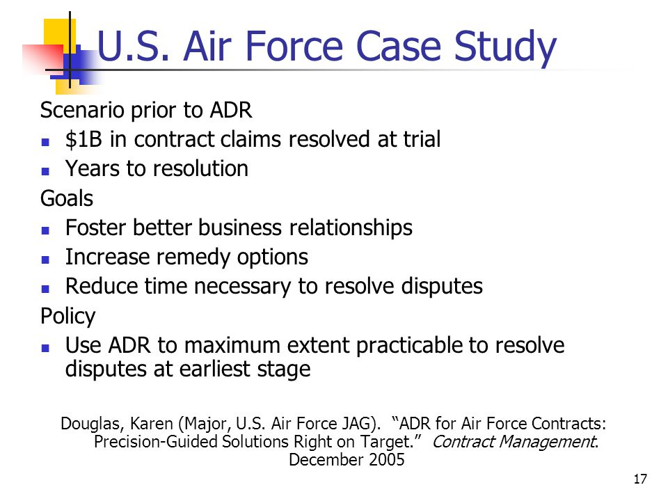 17 U.S. Air Force Case Study Scenario prior to ADR $1B in contract claims resolved at trial Years to resolution Goals Foster better business relations
