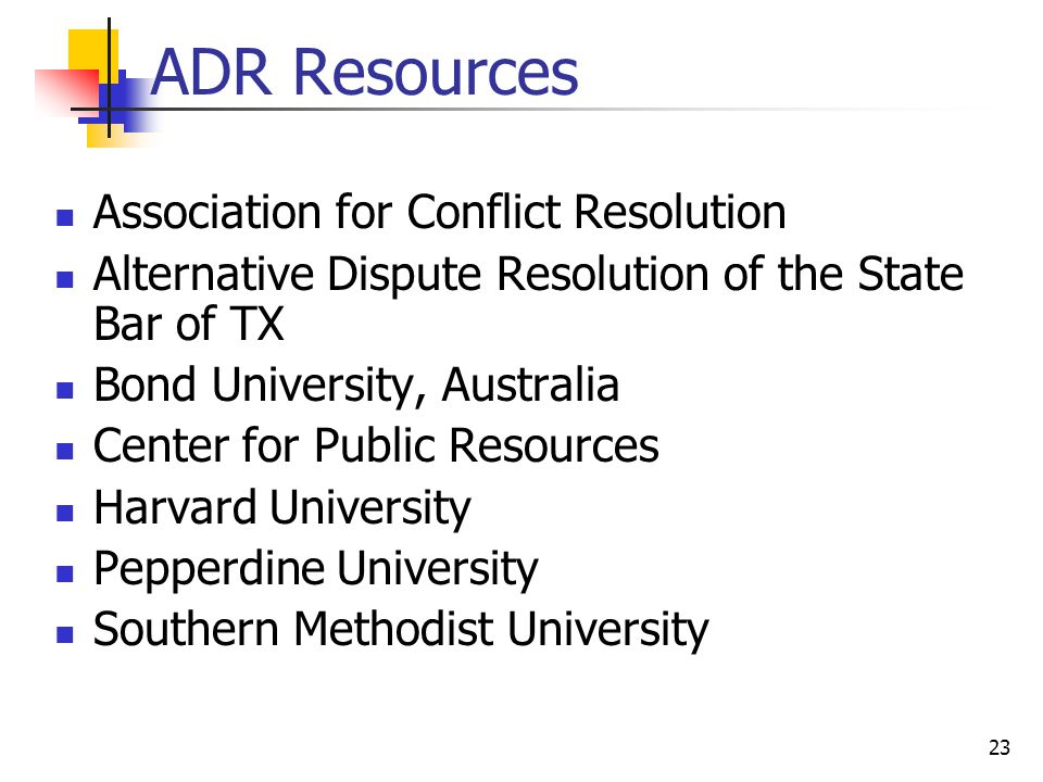 23 ADR Resources Association for Conflict Resolution Alternative Dispute Resolution of the State Bar of TX Bond University, Australia Center for Public Resources Harvard University Pepperdine University Southern Methodist University
