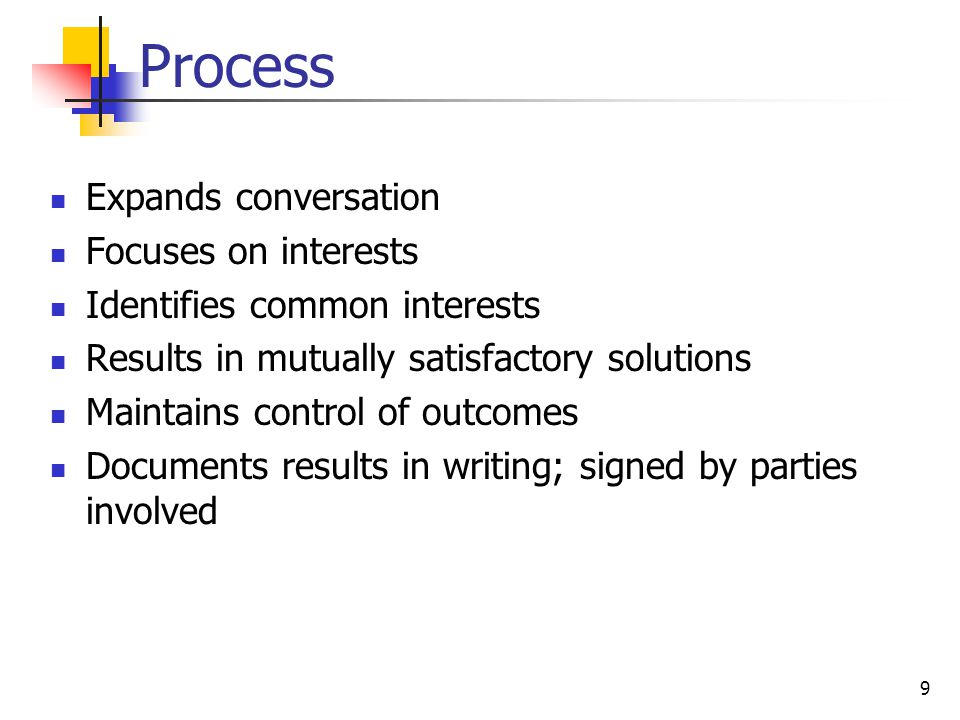 9 Process Expands conversation Focuses on interests Identifies common interests Results in mutually satisfactory solutions Maintains control of outcomes Documents results in writing; signed by parties involved