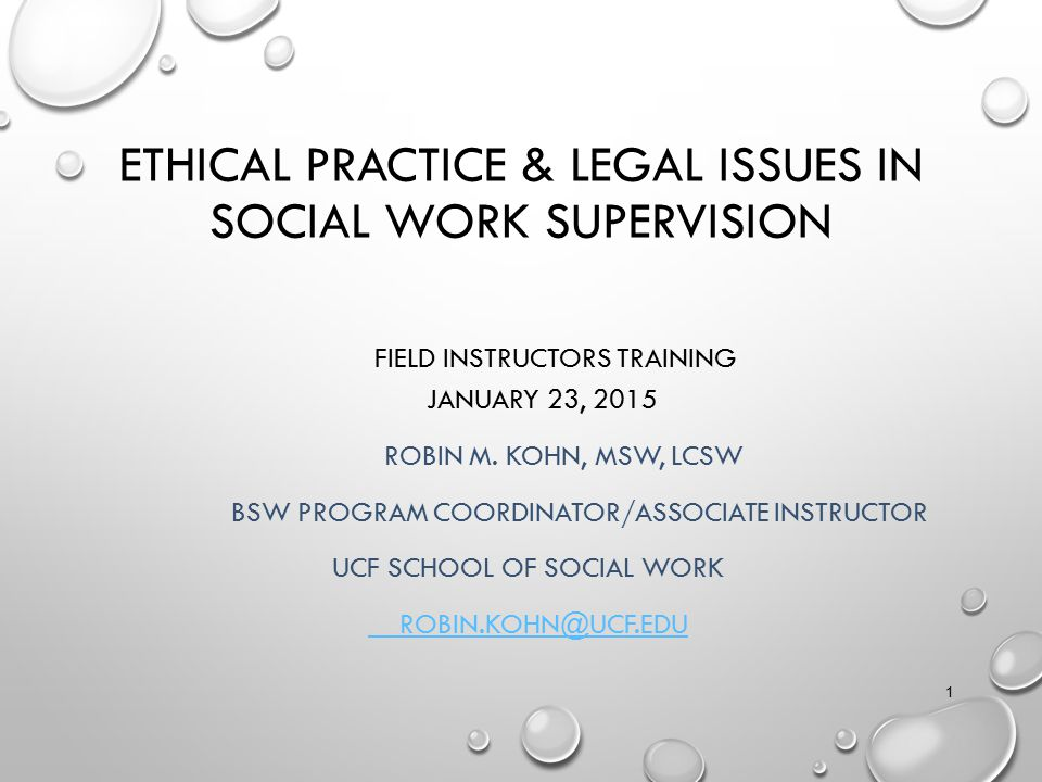 ETHICAL PRACTICE & LEGAL ISSUES IN SOCIAL WORK SUPERVISION FIELD INSTRUCTORS TRAINING JANUARY 23, 2015 ROBIN M. KOHN, MSW, LCSW BSW PROGRAM COORDINATO