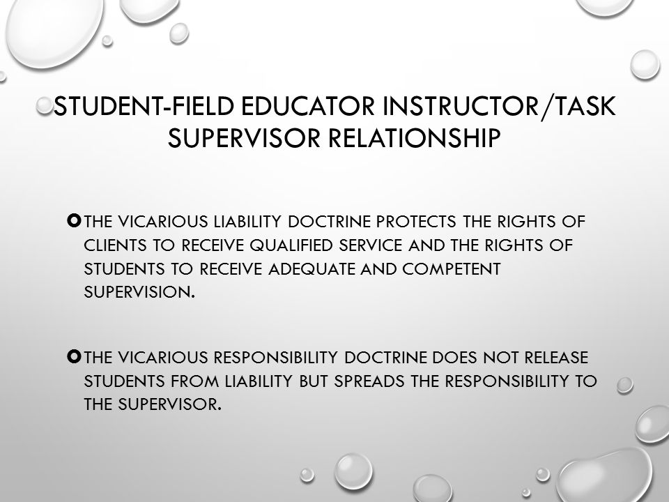 STUDENT-FIELD EDUCATOR INSTRUCTOR/TASK SUPERVISOR RELATIONSHIP  THE VICARIOUS LIABILITY DOCTRINE PROTECTS THE RIGHTS OF CLIENTS TO RECEIVE QUALIFIED