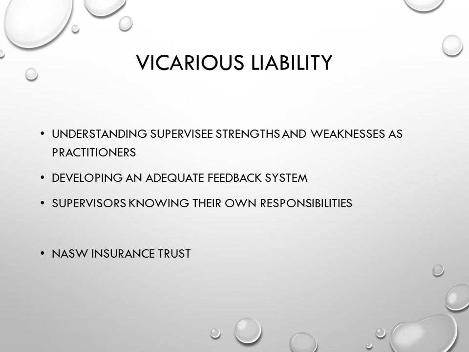 VICARIOUS LIABILITY UNDERSTANDING SUPERVISEE STRENGTHS AND WEAKNESSES AS PRACTITIONERS DEVELOPING AN ADEQUATE FEEDBACK SYSTEM SUPERVISORS KNOWING THEI
