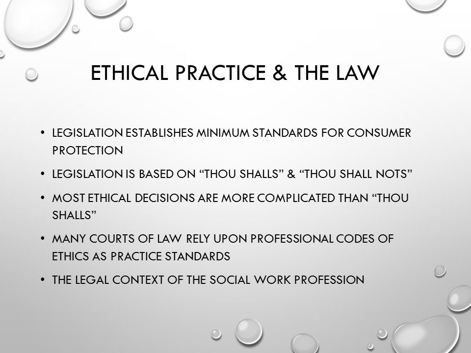 ETHICAL PRACTICE & THE LAW LEGISLATION ESTABLISHES MINIMUM STANDARDS FOR CONSUMER PROTECTION LEGISLATION IS BASED ON THOU SHALLS & THOU SHALL NOTS MOST ETHICAL DECISIONS ARE MORE COMPLICATED THAN THOU SHALLS MANY COURTS OF LAW RELY UPON PROFESSIONAL CODES OF ETHICS AS PRACTICE STANDARDS THE LEGAL CONTEXT OF THE SOCIAL WORK PROFESSION