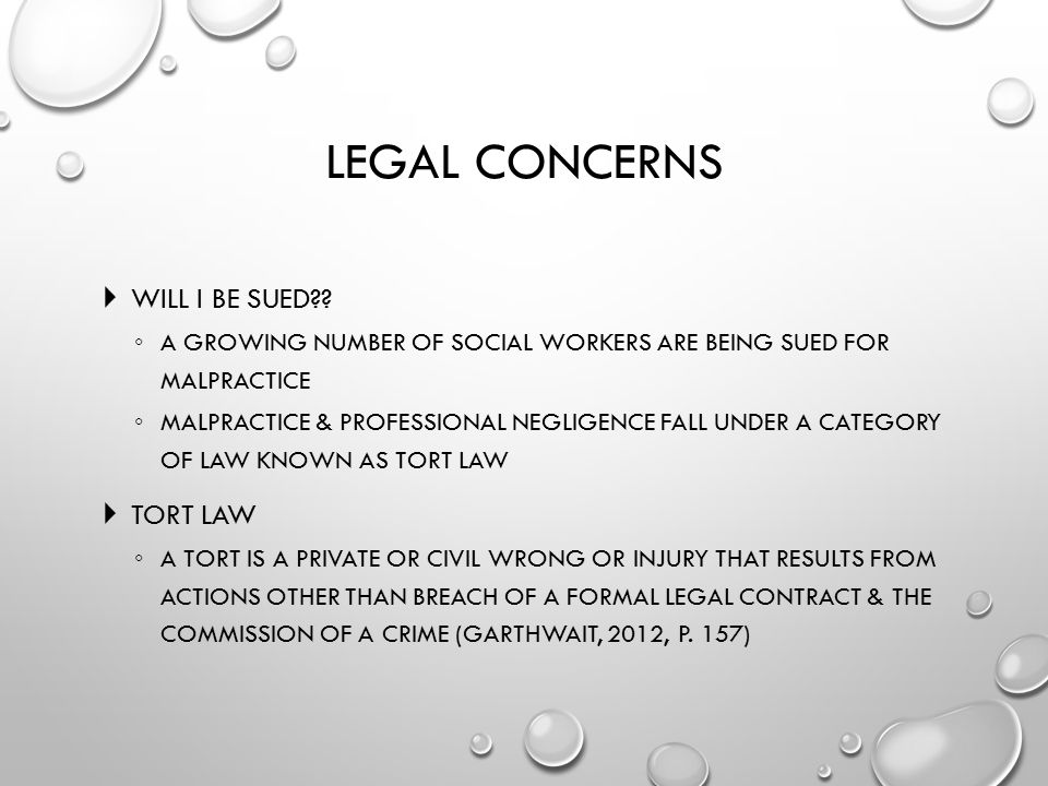 LEGAL CONCERNS  WILL I BE SUED?? ◦ A GROWING NUMBER OF SOCIAL WORKERS ARE BEING SUED FOR MALPRACTICE ◦ MALPRACTICE & PROFESSIONAL NEGLIGENCE FALL UND