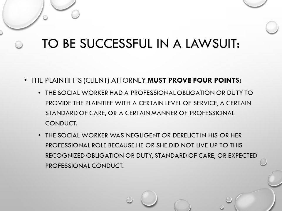 TO BE SUCCESSFUL IN A LAWSUIT: THE PLAINTIFF'S (CLIENT) ATTORNEY MUST PROVE FOUR POINTS: THE SOCIAL WORKER HAD A PROFESSIONAL OBLIGATION OR DUTY TO PR