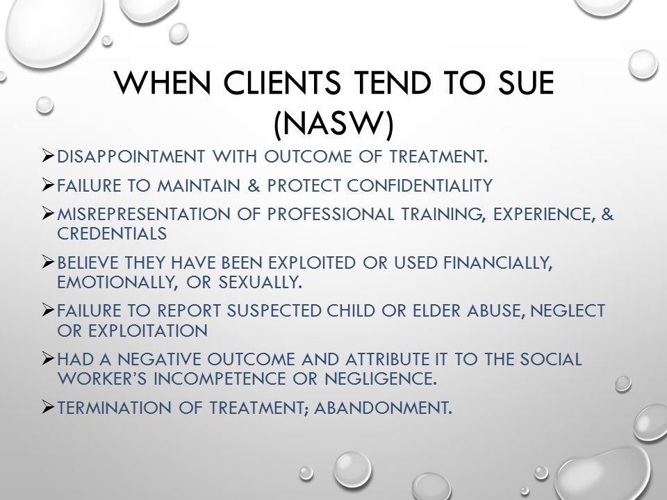WHEN CLIENTS TEND TO SUE (NASW)  DISAPPOINTMENT WITH OUTCOME OF TREATMENT.  FAILURE TO MAINTAIN & PROTECT CONFIDENTIALITY  MISREPRESENTATION OF PRO