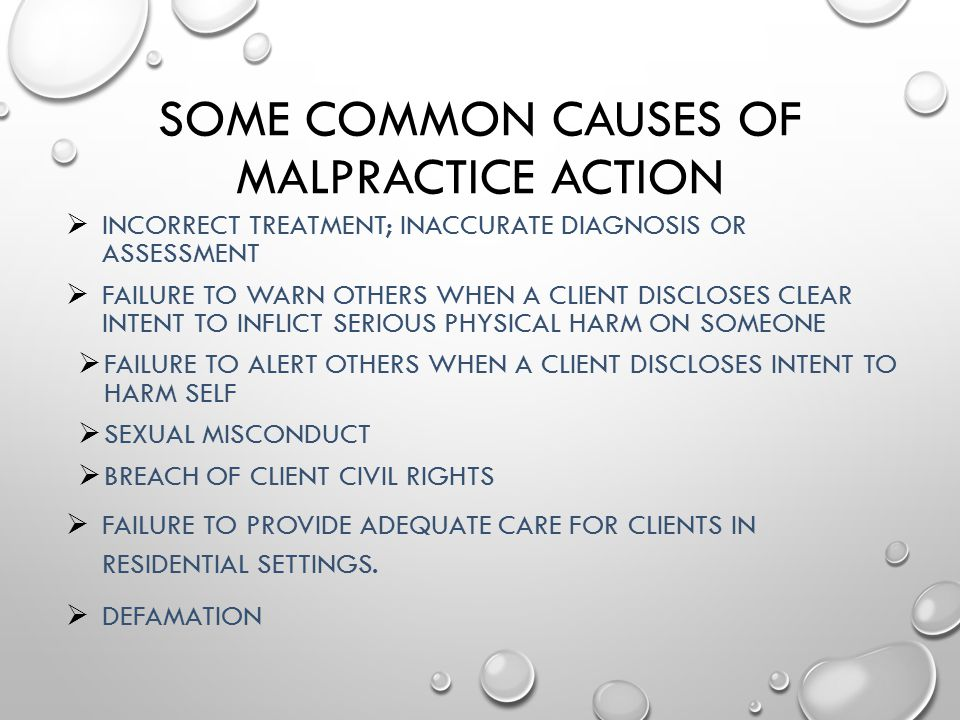 SOME COMMON CAUSES OF MALPRACTICE ACTION  INCORRECT TREATMENT; INACCURATE DIAGNOSIS OR ASSESSMENT  FAILURE TO WARN OTHERS WHEN A CLIENT DISCLOSES CL