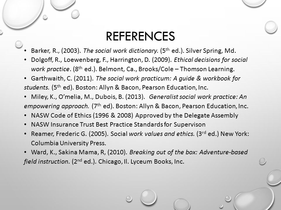 REFERENCES Barker, R., (2003). The social work dictionary. (5 th ed.). Silver Spring, Md. Dolgoff, R., Loewenberg, F., Harrington, D. (2009). Ethical