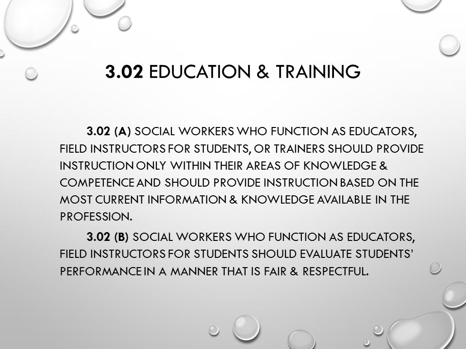 3.02 EDUCATION & TRAINING 3.02 (A) SOCIAL WORKERS WHO FUNCTION AS EDUCATORS, FIELD INSTRUCTORS FOR STUDENTS, OR TRAINERS SHOULD PROVIDE INSTRUCTION ON