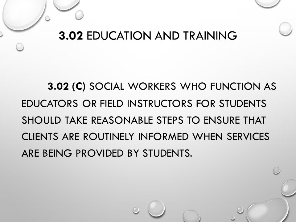 3.02 EDUCATION AND TRAINING 3.02 (C) SOCIAL WORKERS WHO FUNCTION AS EDUCATORS OR FIELD INSTRUCTORS FOR STUDENTS SHOULD TAKE REASONABLE STEPS TO ENSURE