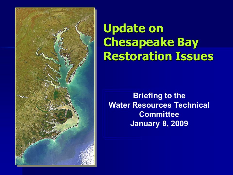 Update on Chesapeake Bay Restoration Issues Briefing to the Water Resources Technical Committee January 8, 2009 Briefing to the Water Resources Technical Committee January 8, 2009