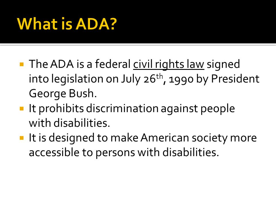  The ADA is a federal civil rights law signed into legislation on July 26 th, 1990 by President George Bush.