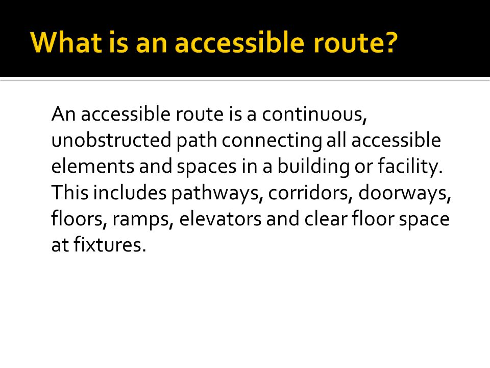 An accessible route is a continuous, unobstructed path connecting all accessible elements and spaces in a building or facility.