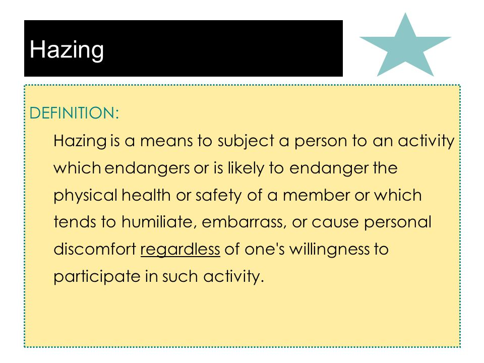 Hazing DEFINITION: Hazing is a means to subject a person to an activity which endangers or is likely to endanger the physical health or safety of a member or which tends to humiliate, embarrass, or cause personal discomfort regardless of one s willingness to participate in such activity.