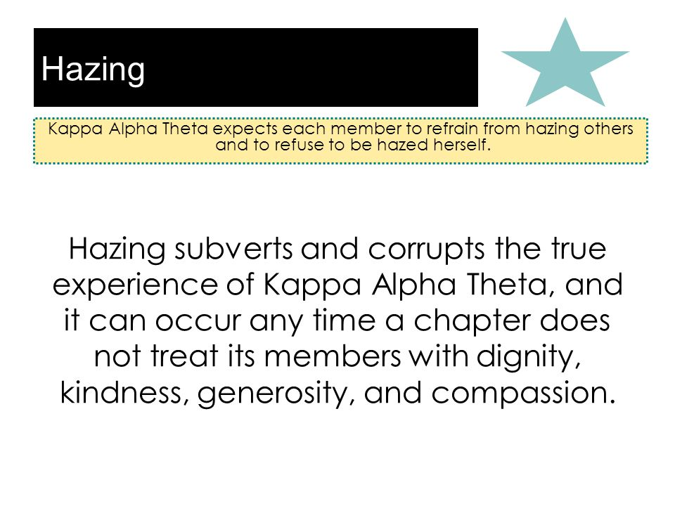 Hazing Kappa Alpha Theta expects each member to refrain from hazing others and to refuse to be hazed herself.