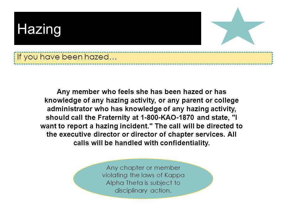 Hazing If you have been hazed… Any chapter or member violating the laws of Kappa Alpha Theta is subject to disciplinary action.
