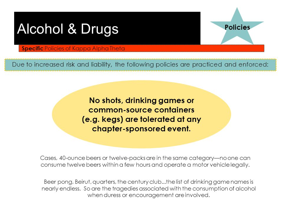Alcohol & Drugs Specific Policies of Kappa Alpha Theta Policies Due to increased risk and liability, the following policies are practiced and enforced: No shots, drinking games or common-source containers (e.g.