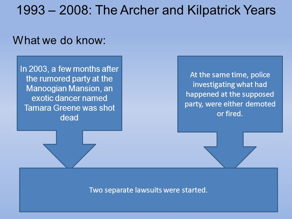1993 – 2008: The Archer and Kilpatrick Years What we do know: At the same time, police investigating what had happened at the supposed party, were either demoted or fired.