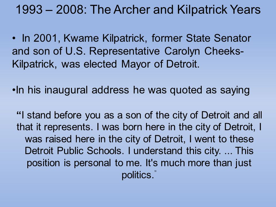 1993 – 2008: The Archer and Kilpatrick Years In 2001, Kwame Kilpatrick, former State Senator and son of U.S.