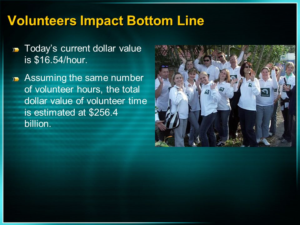 Volunteers Impact Bottom Line Today's current dollar value is $16.54/hour. Assuming the same number of volunteer hours, the total dollar value of volu