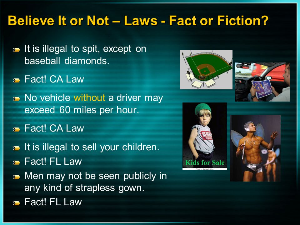 Believe It or Not – Laws - Fact or Fiction? It is illegal to spit, except on baseball diamonds. Fact! CA Law No vehicle without a driver may exceed 60
