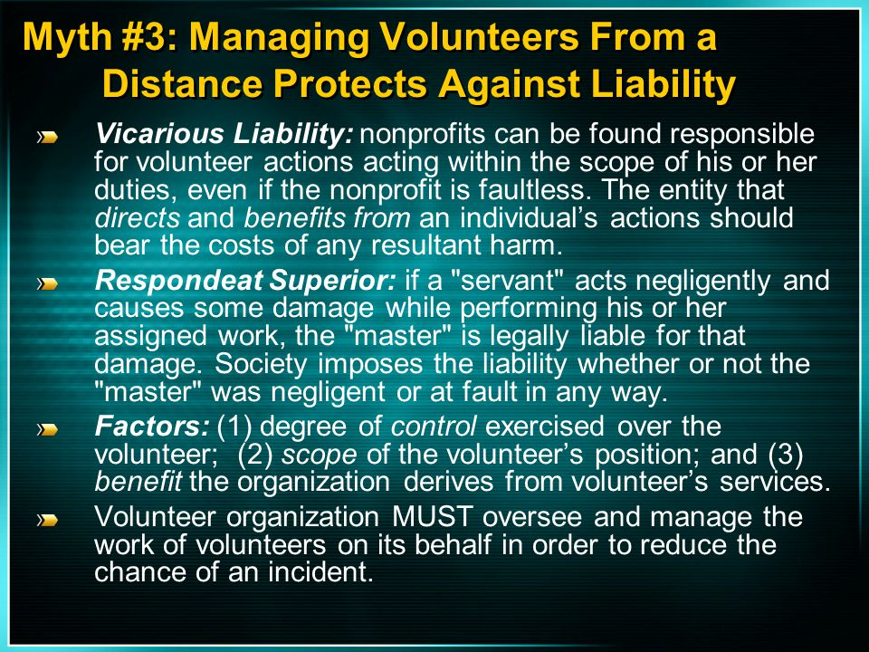 Myth #3: Managing Volunteers From a Distance Protects Against Liability Vicarious Liability: nonprofits can be found responsible for volunteer actions