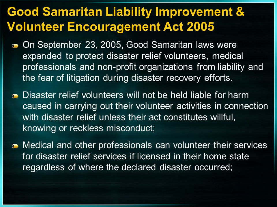 Good Samaritan Liability Improvement & Volunteer Encouragement Act 2005 On September 23, 2005, Good Samaritan laws were expanded to protect disaster r