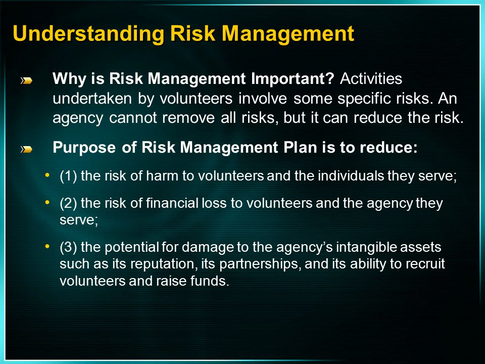 Understanding Risk Management Why is Risk Management Important? Activities undertaken by volunteers involve some specific risks. An agency cannot remo
