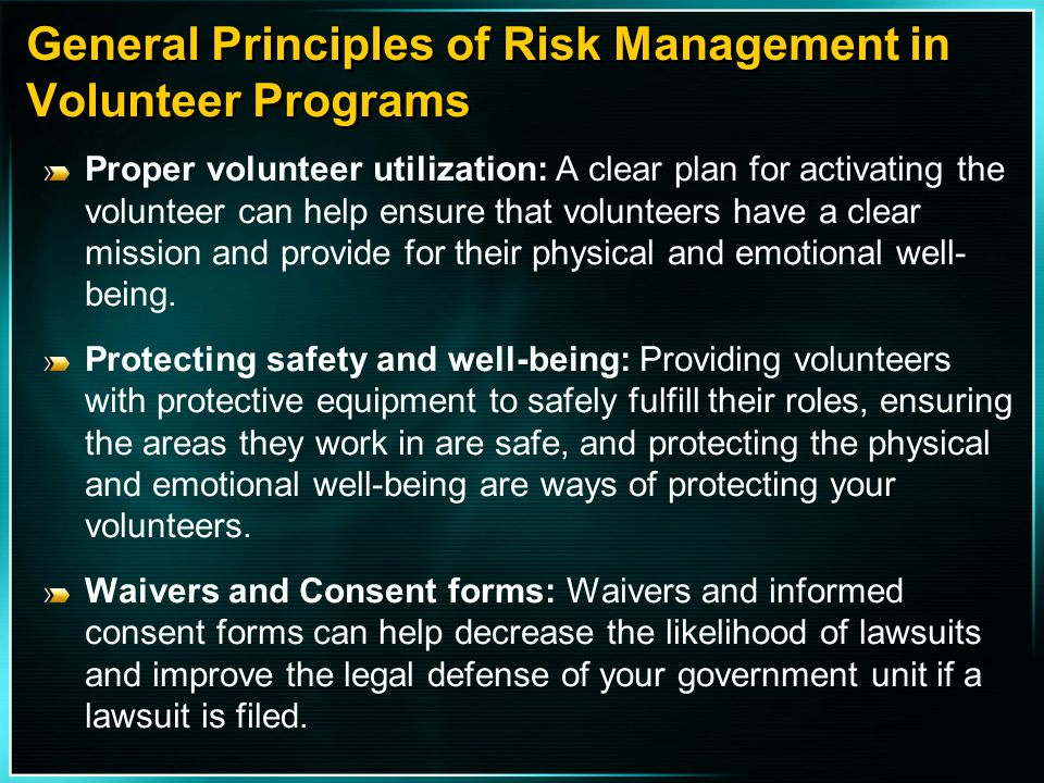 General Principles of Risk Management in Volunteer Programs Proper volunteer utilization: A clear plan for activating the volunteer can help ensure th