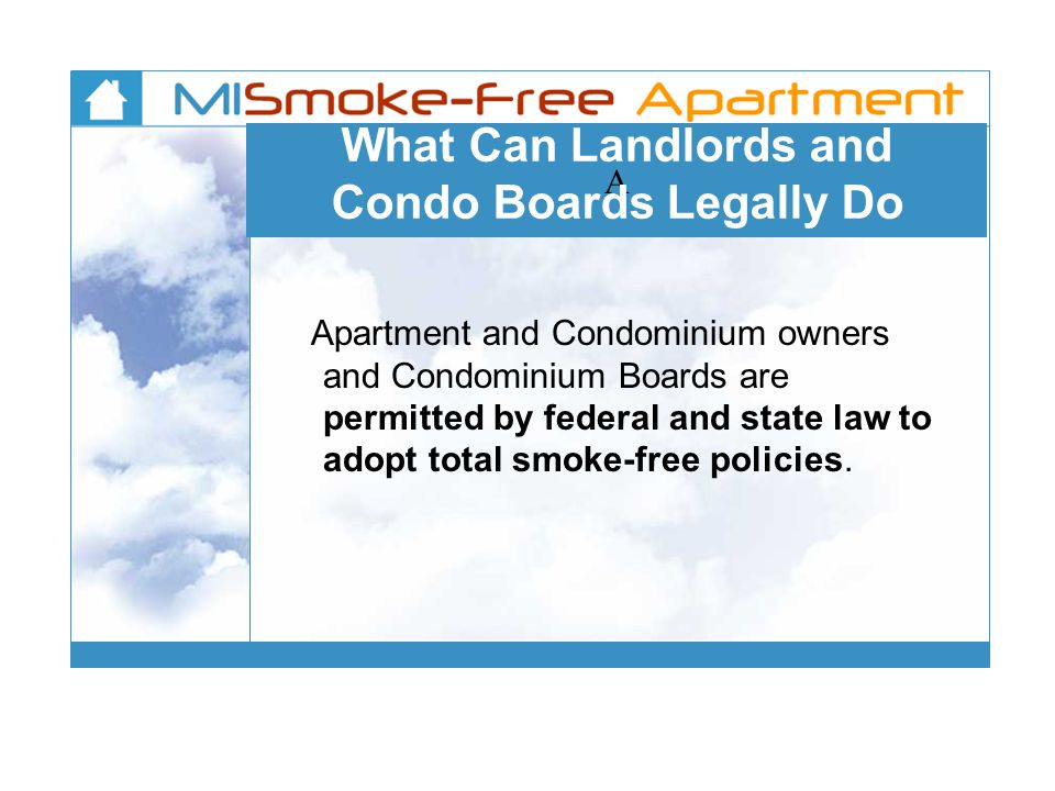 A What Can Landlords and Condo Boards Legally Do Apartment and Condominium owners and Condominium Boards are permitted by federal and state law to adopt total smoke-free policies.