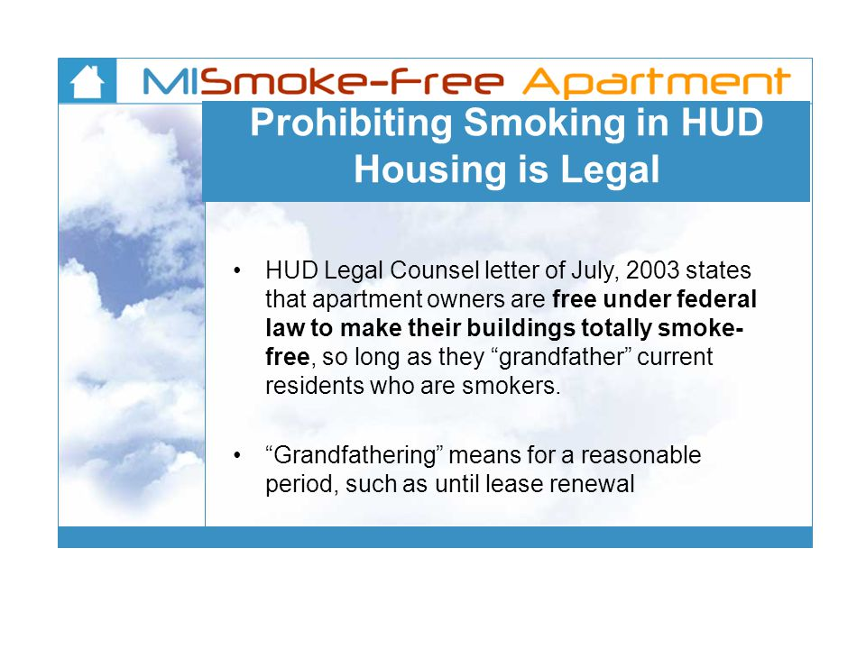 Prohibiting Smoking in HUD Housing is Legal HUD Legal Counsel letter of July, 2003 states that apartment owners are free under federal law to make their buildings totally smoke- free, so long as they grandfather current residents who are smokers.