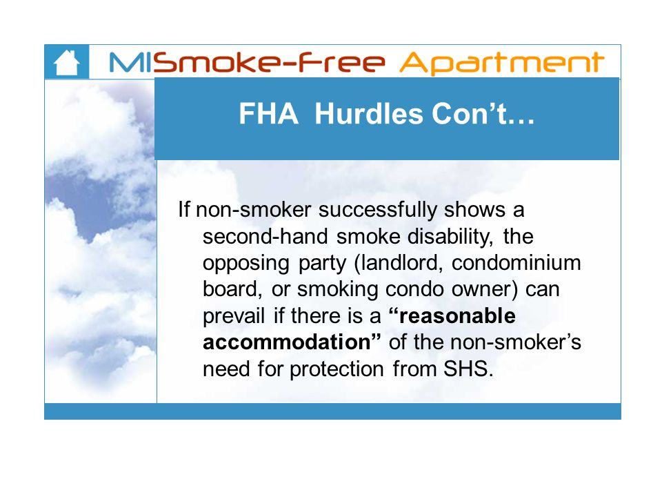 FHA Hurdles Con't… If non-smoker successfully shows a second-hand smoke disability, the opposing party (landlord, condominium board, or smoking condo owner) can prevail if there is a reasonable accommodation of the non-smoker's need for protection from SHS.