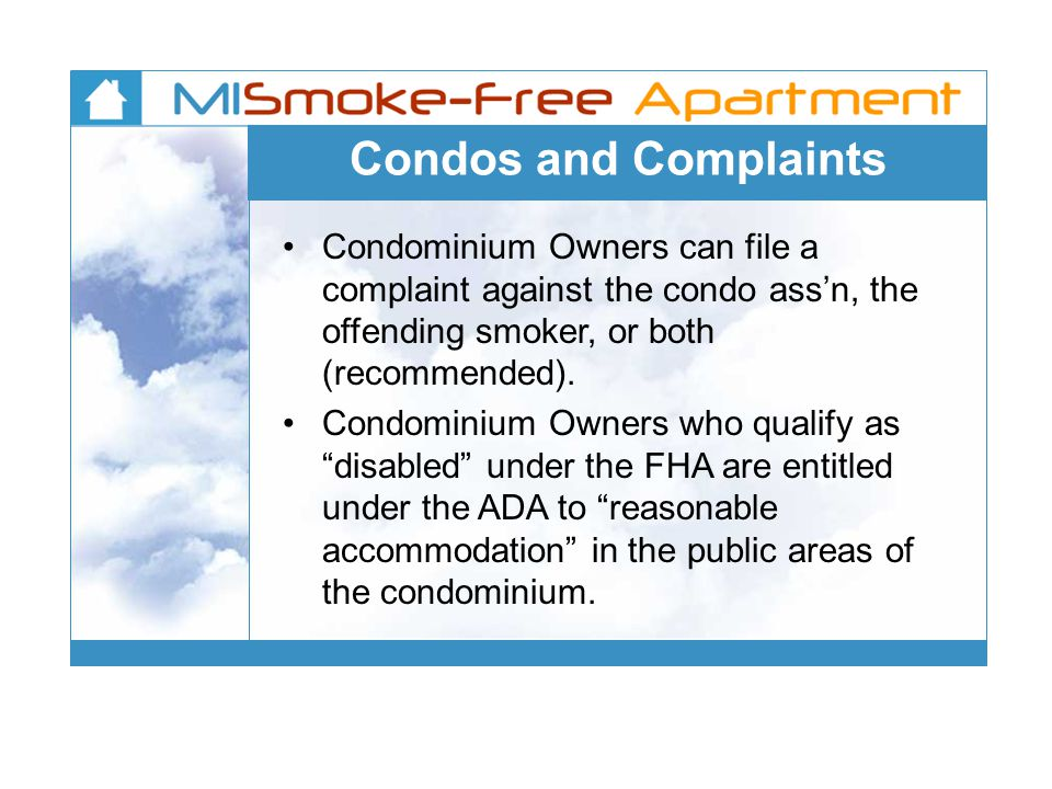 Condos and Complaints Condominium Owners can file a complaint against the condo ass'n, the offending smoker, or both (recommended).