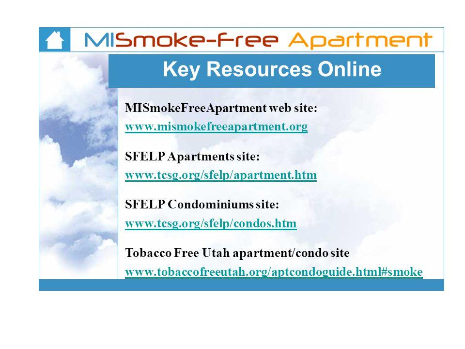 Key Resources Online MISmokeFreeApartment web site: www.mismokefreeapartment.org SFELP Apartments site: www.tcsg.org/sfelp/apartment.htm SFELP Condominiums site: www.tcsg.org/sfelp/condos.htm Tobacco Free Utah apartment/condo site www.tobaccofreeutah.org/aptcondoguide.html#smoke