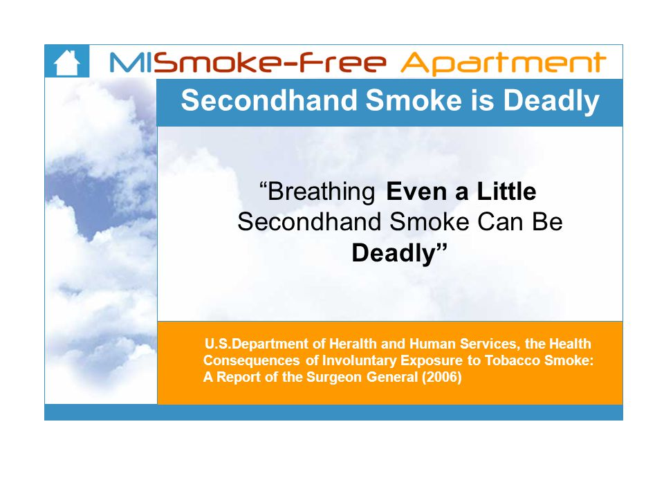 Secondhand Smoke is Deadly Breathing Even a Little Secondhand Smoke Can Be Deadly U.S.Department of Heralth and Human Services, the Health Consequences of Involuntary Exposure to Tobacco Smoke: A Report of the Surgeon General (2006)