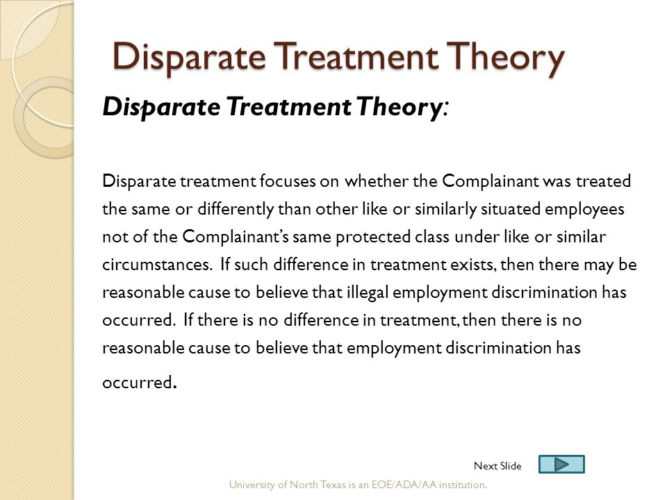 Disparate Treatment Theory Disparate Treatment Theory : Disparate treatment focuses on whether the Complainant was treated the same or differently tha