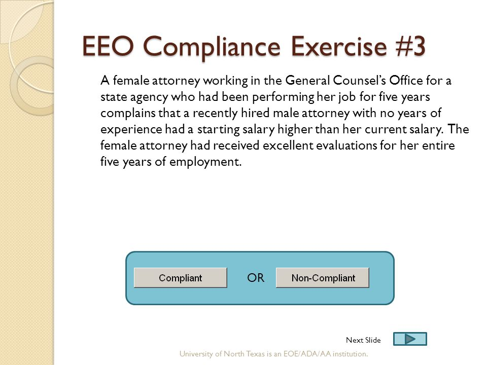 EEO Compliance Exercise #3 A female attorney working in the General Counsel's Office for a state agency who had been performing her job for five years complains that a recently hired male attorney with no years of experience had a starting salary higher than her current salary.