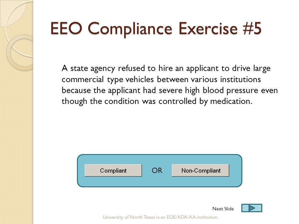 EEO Compliance Exercise #5 A state agency refused to hire an applicant to drive large commercial type vehicles between various institutions because the applicant had severe high blood pressure even though the condition was controlled by medication.